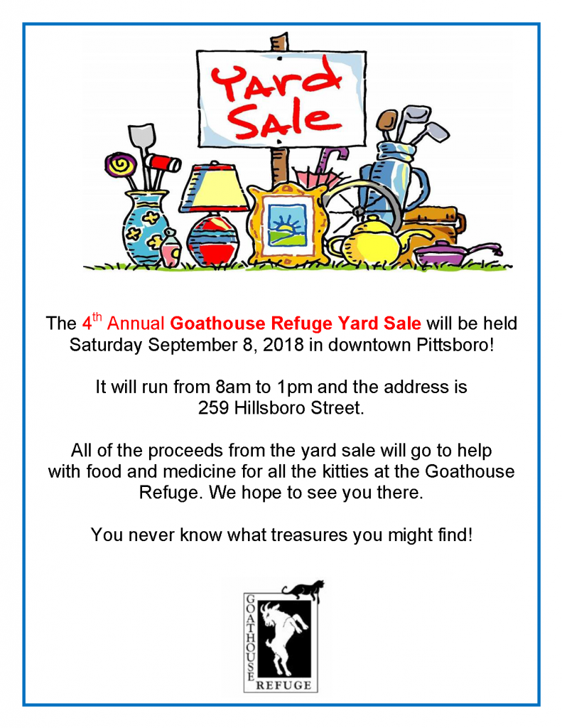 The 4th Annual Goathouse Refuge Yard Sale will be held Saturday September 8, 2018 in downtown Pittsboro!   It will run from 8am to 1pm and the address is  259 Hillsboro Street.  All of the proceeds from the yard sale will go to help  with food and medicine for all the kitties at the Goathouse Refuge. We hope to see you there.   You never know what treasures you might find!